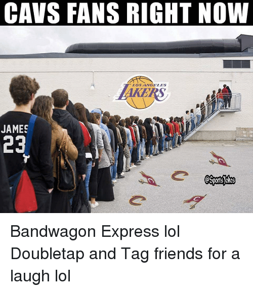 Cavs, Friends, and Ken: CAVS FANS RIGHT NOW  LOS ANGELES  KEN  JAMES  23 Bandwagon Express lol Doubletap and Tag friends for a laugh lol