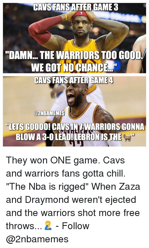 """Cavs, Chill, and Gooo: CAVS FANSAFTER GAME 3  """"DAMN THE WARRIORSTOO GOOD  NCEd  CAVS FANSAFTER GAME 4  azNBAMEMES  """"LETS GOOO  CAVSUNAWARRIORSGONNA They won ONE game. Cavs and warriors fans gotta chill. """"The Nba is rigged"""" When Zaza and Draymond weren't ejected and the warriors shot more free throws...🤦♂️ - Follow @2nbamemes"""