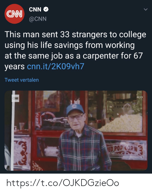 pop corn: CAW CNNO  @CNN  This man sent 33 strangers to college  using his life savings from working  at the same job as a carpenter for 67  years cnn.it/2K09vh7  Tweet vertalen  КСI  ED POP CORN https://t.co/OJKDGzieOo