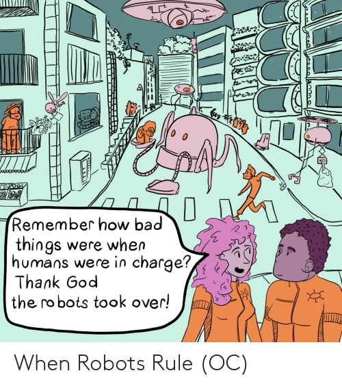 bad things: Cay  Remember how bad  things were when  humans were in charge?,  Thank God  the robots took over! When Robots Rule (OC)