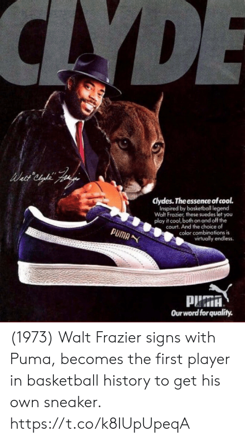 Basketball, Memes, and Puma: CAYDE  clydes. The essence of cool.  Inspired by basketball legend  Walt Frazier, these suedes let you  play it cool, both on and off the  court. And the choice of  color combinations is  virtually endless  PUMA  Ourword forquality. (1973) Walt Frazier signs with Puma, becomes the first player in basketball history to get his own sneaker. https://t.co/k8IUpUpeqA