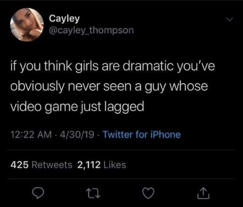 video game: Cayley  @cayley_thompson  if you think girls are dramatic you've  obviously never seen a guy whose  video game just lagged  12:22 AM - 4/30/19 · Twitter for iPhone  425 Retweets 2,112 Likes