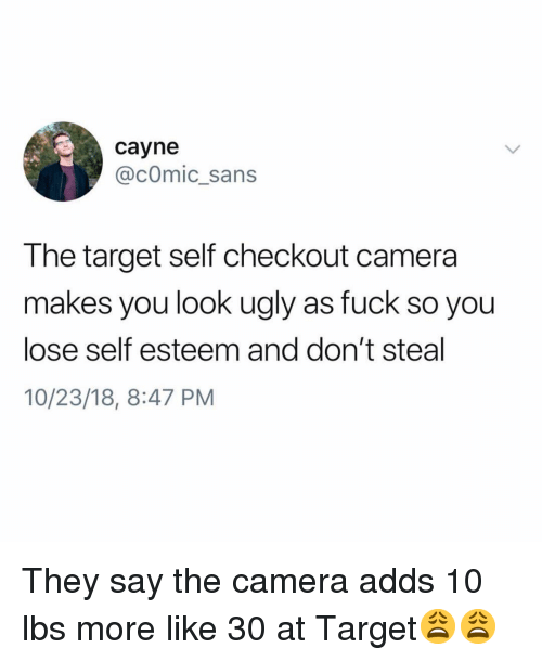 Funny, Target, and Ugly: cayne  @cOmic_sans  The target self checkout camera  makes you look ugly as fuck so you  lose self esteem and don't steal  10/23/18, 8:47 PM They say the camera adds 10 lbs more like 30 at Target😩😩