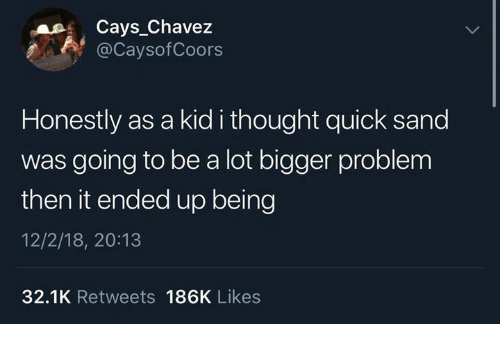 Dank, Thought, and 🤖: Cays_Chavez  @CaysofCoors  Honestly as a kid i thought quick sand  was going to be a lot bigger problem  then it ended up being  12/2/18, 20:13  32.1K Retweets 186K Likes