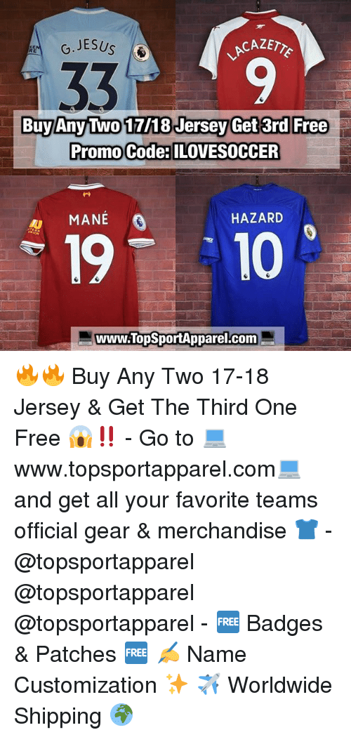 Memes, Free, and 🤖: CAZETY  9  Buy Any Two 17/18 Jersey Get 3rd Free  Promo Code:ILOVESOCCER  MANEÉ  HAZARD  19T 10  www.TopSportApparel.com 🔥🔥 Buy Any Two 17-18 Jersey & Get The Third One Free 😱‼️ - Go to 💻www.topsportapparel.com💻 and get all your favorite teams official gear & merchandise 👕 - @topsportapparel @topsportapparel @topsportapparel - 🆓 Badges & Patches 🆓 ✍️ Name Customization ✨ ✈️ Worldwide Shipping 🌍