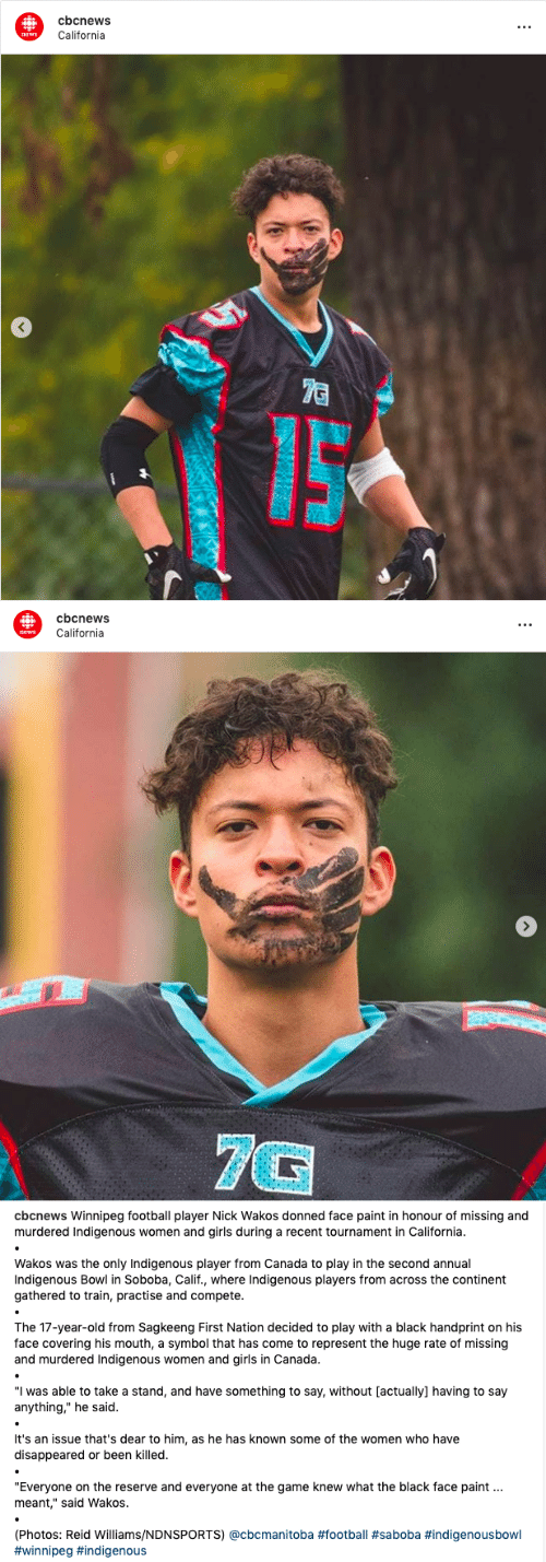 "indigenous: cbcnews  t.  California  news  7C   cbcnews  California  news  7G   cbcnews Winnipeg football player Nick Wakos donned face paint in honour of missing and  murdered Indigenous women and girls during a recent tournament in California.  Wakos was the only Indigenous player from Canada to play in the second annual  Indigenous Bowl in Soboba, Calif., where Indigenous players from across the continent  gathered to train, practise and compete.  The 17-year-old from Sagkeeng First Nation decided to play with a black handprint on his  face covering his mouth, a symbol that has come to represent the huge rate of missing  and murdered Indigenous women and girls in Canada.  ""I was able to take a stand, and have something to say, without [actually] having to say  anything,"" he said.  It's an issue that's dear to him, as he has known some of the women who have  disappeared or been killed.  ""Everyone on the reserve and everyone at the game knew what the black face paint  meant,"" said Wakos.  (Photos: Reid Williams/NDNSPORTS) @cbcmanitoba"