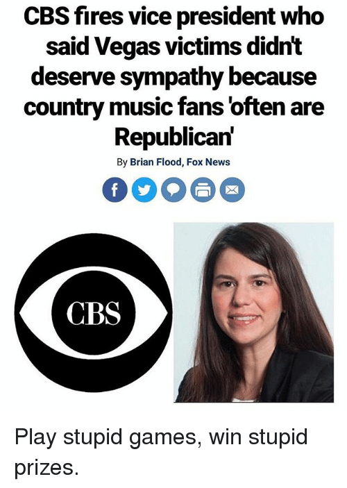 Memes, Music, and News: CBS fires vice president who  said Vegas victims didnt  deserve sympathy because  country music fans 'often are  Republican'  By Brian Flood, Fox News  CBS Play stupid games, win stupid prizes.