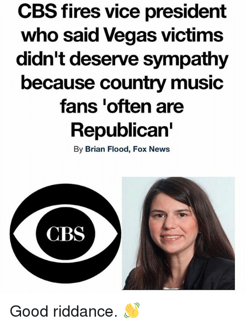 Memes, Music, and News: CBS fires vice president  who said Vegas victims  didn't deserve sympathy  because country music  fans 'often are  Republican'  By Brian Flood, Fox News  CBS Good riddance. 👋