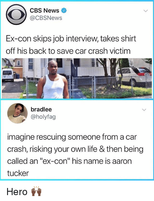 """Job Interview, Life, and News: CBS News  @CBSNews  Ex-con skips job interview, takes shirt  off his back to save car crash victim  bradlee  @holyfag  imagine rescuing someone from a car  crash, risking your own life & then being  called an """"ex-con"""" his name is aaron  tucker Hero 🙌🏿"""