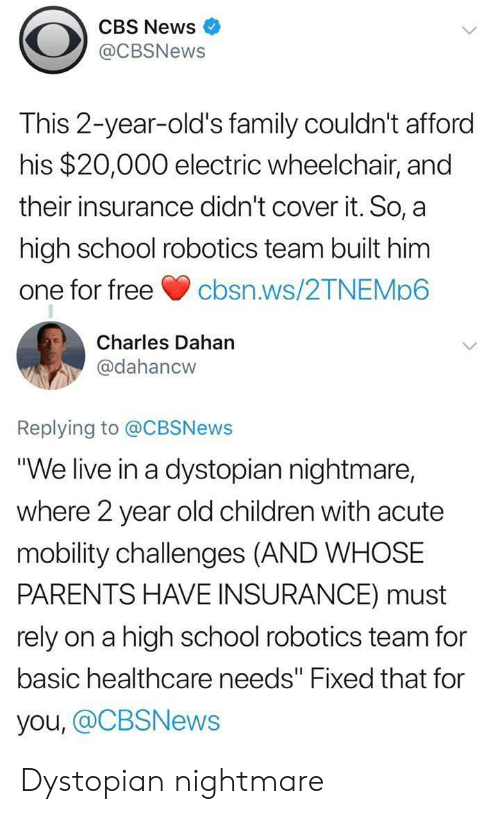 "Children, Family, and News: CBS News  @CBSNews  This 2-year-old's family couldn't afford  his $20,000 electric wheelchair, and  their insurance didn't cover it. So, a  high school robotics team built him  one for freecbsn.ws/2TNEMp6  Charles Dahan  @dahancw  Replying to @CBSNews  ""We live in a dystopian nightmare,  where 2 year old children with acute  mobility challenges (AND WHOSE  PARENTS HAVE INSURANCE) must  rely on a high school robotics team for  basic healthcare needs"" Fixed that for  you, @CBSNews Dystopian nightmare"