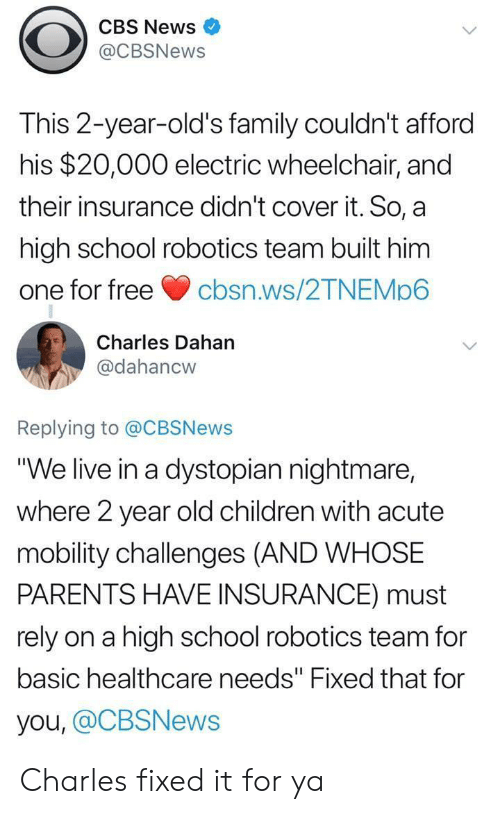 "Children, Family, and News: CBS News  @CBSNews  This 2-year-old's family couldn't afford  his $20,000 electric wheelchair, and  their insurance didn't cover it. So, a  high school robotics team built him  one for freecbsn.ws/2TNEMp6  Charles Dahan  @dahancw  Replying to @CBSNews  ""We live in a dystopian nightmare,  where 2 year old children with acute  mobility challenges (AND WHOSE  PARENTS HAVE INSURANCE) must  rely on a high school robotics team for  basic healthcare needs"" Fixed that for  you, @CBSNews Charles fixed it for ya"
