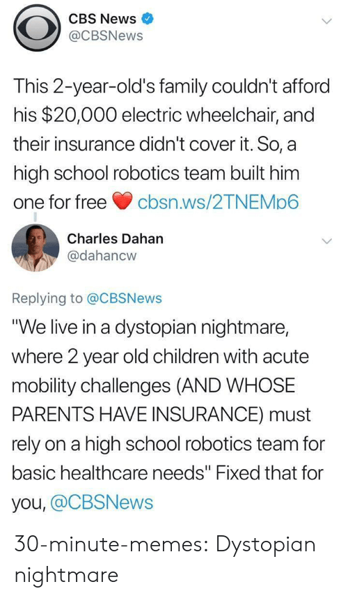 "Children, Family, and Memes: CBS News  @CBSNews  This 2-year-old's family couldn't afford  his $20,000 electric wheelchair, and  their insurance didn't cover it. So, a  high school robotics team built him  one for freecbsn.ws/2TNEMp6  Charles Dahan  @dahancw  Replying to @CBSNews  ""We live in a dystopian nightmare,  where 2 year old children with acute  mobility challenges (AND WHOSE  PARENTS HAVE INSURANCE) must  rely on a high school robotics team for  basic healthcare needs"" Fixed that for  you, @CBSNews 30-minute-memes:  Dystopian nightmare"