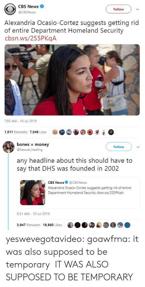 Bones, Money, and News: CBS News  Follow  @CBSNews  Alexandria Ocasio-Cortez suggests getting rid  of entire Department Homeland Security  cbsn.ws/2S5PKqA  7:05 AM - 10 Jul 2019  1,011 Retweets 7,049 Likes   bones money  Follow  @bexual_healing  any headline about this should have to  say that DHS was founded in 2002  CBS News@CBSNews  Alexandria Ocasio-Cortez suggests getting rid of entire  Department Homeland Security cbsn.ws/2S5P KqA  8:31 AM 10 Jul 2019  3,947 Retweets 18,860 Likes yeswevegotavideo:  goawfma: it was also supposed to be temporary  IT WAS ALSO SUPPOSED TO BE TEMPORARY