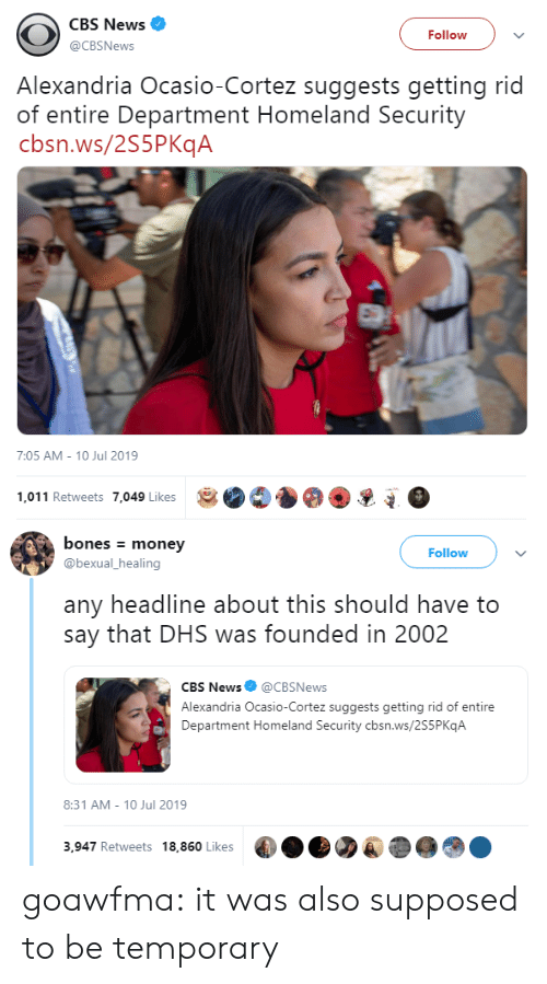Homeland: CBS News  Follow  @CBSNews  Alexandria Ocasio-Cortez suggests getting rid  of entire Department Homeland Security  cbsn.ws/2S5PKqA  7:05 AM - 10 Jul 2019  1,011 Retweets 7,049 Likes   bones money  Follow  @bexual_healing  any headline about this should have to  say that DHS was founded in 2002  CBS News@CBSNews  Alexandria Ocasio-Cortez suggests getting rid of entire  Department Homeland Security cbsn.ws/2S5P KqA  8:31 AM 10 Jul 2019  3,947 Retweets 18,860 Likes goawfma: it was also supposed to be temporary