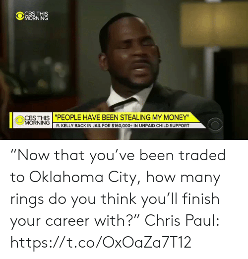 "Oklahoma: CBS THIS  MORNING  CBS THIS ""PEOPLE HAVE BEEN STEALING MY MONEY""  MORNING R. KELLY BACK IN JAIL FOR $160,000+ IN UNPAID CHILD SUPPORT ""Now that you've been traded to Oklahoma City, how many rings do you think you'll finish your career with?""  Chris Paul: https://t.co/OxOaZa7T12"