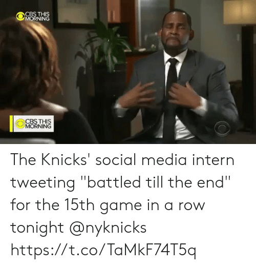 "Social media: CBS THIS  MORNING  CBSTHIS  MORNING The Knicks' social media intern tweeting ""battled till the end"" for the 15th game in a row tonight @nyknicks  https://t.co/TaMkF74T5q"