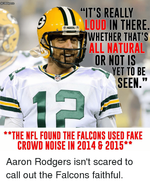 """Rodgering: @CBSSports  """"IT'S REALLY  LOUD  IN THERE  e PACKERS  WHETHER THAT'S  ALL NATURAL  OR NOT IS  YET TO BE  SEEN  THE NFL FOUND THE FALCONS USED FAKE  CROWD NOISE IN 2014 & 2015 Aaron Rodgers isn't scared to call out the Falcons faithful."""