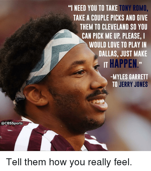 """Jerri: @CBSSports  TONY ROMO,  """"I NEED YOU TO TAKE  TAKE A COUPLE PICKS AND GIVE  THEM TO CLEVELAND SO YOU  CAN PICK ME UP PLEASE. I  WOULD LOVE TO PLAY IN  DALLAS, JUST MAKE  IT HAPPEN  -MYLES GARRETT  TO JERRY JONES Tell them how you really feel."""