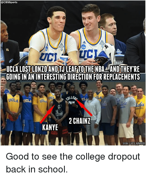 Cbssports: @CBSSports  UCLA LOST LONZOANDTU LEAF TOTHENBA. ANDTHEY'RE  GOING IN AN INTERESTING DIRECTION FOR REPLACEMENTS  UC  UCLA  PARK  2CHAINZ  KANYE  VIA: UCLAMBB Good to see the college dropout back in school.