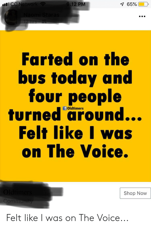 Community, The Voice, and Today: CC Network  9:12 PM  7 65%  Naomi Staras  12 hrs 2  Farted on the  bus today and  four people  turned around...  Felt like I was  on The Voice.  f Oldtimers  Oldtimers  Shop Now  Community Felt like I was on The Voice...