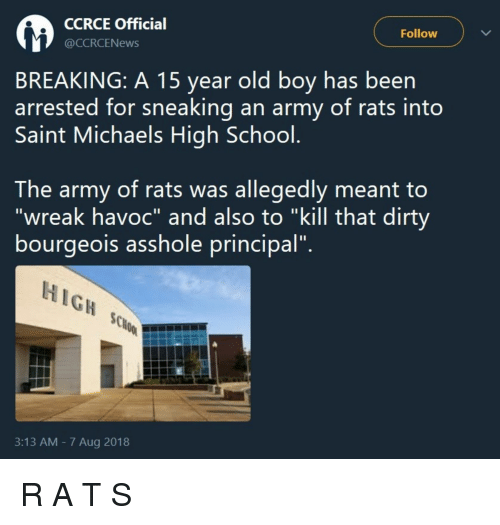 "School, Army, and Dirty: CCRCE Officia  @CCRCENews  Follow  BREAKING: A 15 year old boy has been  arrested for sneaking an army of rats into  Saint Michaels High School  The army of rats was allegedly meant to  ""wreak havoc"" and also to ""kill that dirty  bourgeois assnole principal.  HIGH  3:13 AM - 7 Aug 2018 R A T S"