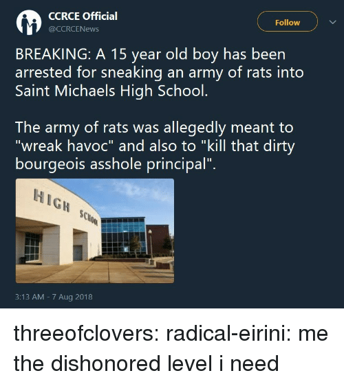"School, Tumblr, and Army: CCRCE Official  @CCRCENews  Follow  BREAKING: A 15 year old boy has been  arrested for sneaking an army of rats into  Saint Michaels High School.  The army of rats was allegedly meant to  ""wreak havoc"" and also to ""kill that dirty  bourgeois asshole principal"".  HIGH SCo  3:13 AM - 7 Aug 2018 threeofclovers:  radical-eirini: me the dishonored level i need"