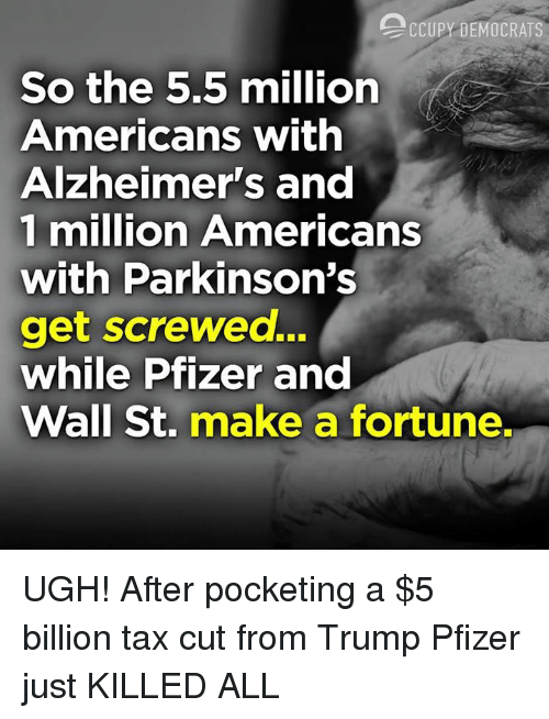 Alzheimer's, Trump, and Pfizer: CCUPY DEMOCRATS  So the 5.5 million  Americans with  Alzheimer's and  1 million Americans  with Parkinson'S  get screwed...  while Pfizer and  Wall St. make a fortune. UGH! After pocketing a $5 billion tax cut from Trump Pfizer just KILLED ALL
