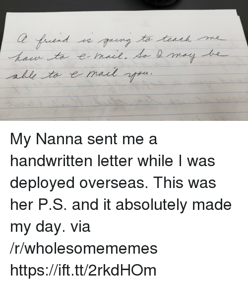 Her, Via, and Day: Ce  all My Nanna sent me a handwritten letter while I was deployed overseas. This was her P.S. and it absolutely made my day. via /r/wholesomememes https://ift.tt/2rkdHOm