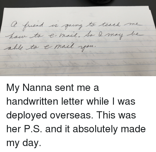 Her, Day, and All: Ce  all My Nanna sent me a handwritten letter while I was deployed overseas. This was her P.S. and it absolutely made my day.