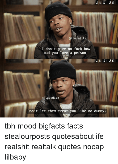Bad, Facts, and Memes: CE INI Us  @Plugeditz  I don't give no fuck how  bad you tove a person,  CENIUS  @Plugeditz  Don't let them treat you like no dummy. tbh mood bigfacts facts stealourposts quotesaboutlife realshit realtalk quotes nocap lilbaby