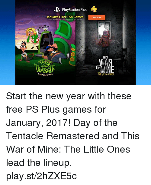 Dank, Ps4 Games, and 🤖: ce. Playstation,Pluus  January's Free PS4 Games  JoIN Now  Active members vpre uced to access free content  THIS  MINE  The ONES  Remas epeo Start the new year with these free PS Plus games for January, 2017! Day of the Tentacle Remastered and This War of Mine: The Little Ones lead the lineup. play.st/2hZXE5c