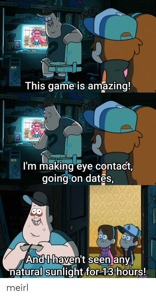 Game, Amazing, and MeIRL: CE  This game is amazing!  I'm making eye contact,  going on dates,  And Uhaven't seen any  natural sunlight for 13 hours! meirl