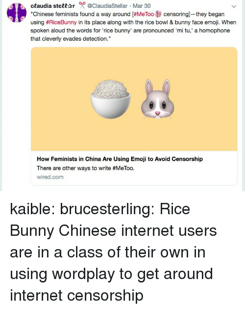 "Censorship: ceaudia stell-tr 0 @ClaudiaStellar Mar 30  ""Chinese feminists found a way around [#MeToo tj censoring-they began  using #RiceBunny in its place along with the rice bowl & bunny face emoji. When  spoken aloud the words for 'rice bunny' are pronounced 'mi tu,' a homophone  that cleverly evades detection.""  How Feminists in China Are Using Emoji to Avoid Censorship  There are other ways to write #MeToo.  wired.com kaible: brucesterling: Rice Bunny Chinese internet users are in a class of their own in using wordplay to get around internet censorship"
