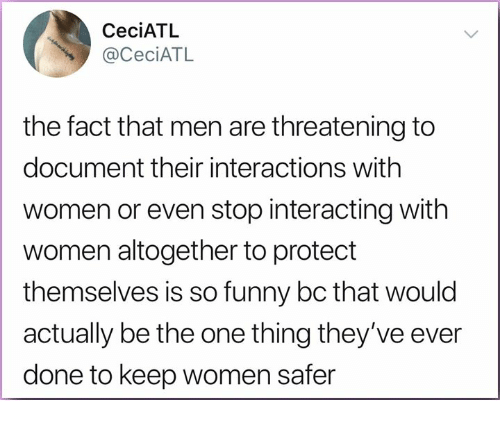 Funny, Memes, and Women: CeciATL  @CeciATL  the fact that men are threatening to  document their interactions with  women or even stop interacting with  women altogether to protect  themselves is so funny bc that would  actually be the one thing they've ever  done to keep women safer