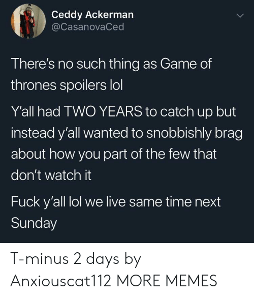 Dank, Game of Thrones, and Lol: Ceddy Ackerman  @CasanovaCed  There's no such thing as Game of  thrones spoilers lol  Y'all had TWO YEARS to catch up but  instead y'all wanted to snobbishly brag  about how you part of the few that  don't watch it  Fuck y'all lol we live same time next  Sunday T-minus 2 days by Anxiouscat112 MORE MEMES