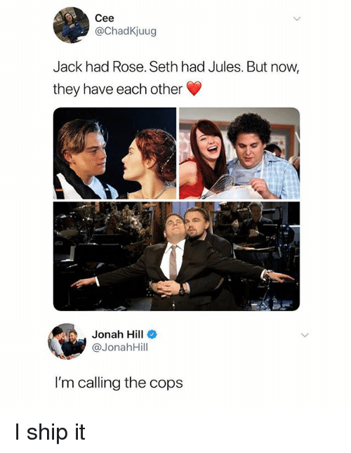 Jonah Hill: Cee  @ChadKjuug  Jack had Rose. Seth had Jules. But now,  they have each other  dia  Jonah Hill  @JonahHill  I'm calling the cops I ship it