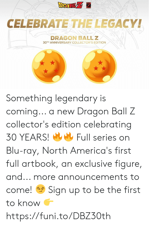 Dank, Dragon Ball Z, and Legacy: CELEBRATE THE LEGACY!  DRAGON BALLZ  30TH ANNIVERSARY COLLECTOR'S EDITION Something legendary is coming... a new Dragon Ball Z collector's edition celebrating 30 YEARS! 🔥🔥  Full series on Blu-ray, North America's first full artbook, an exclusive figure, and... more announcements to come! 😏  Sign up to be the first to know 👉 https://funi.to/DBZ30th