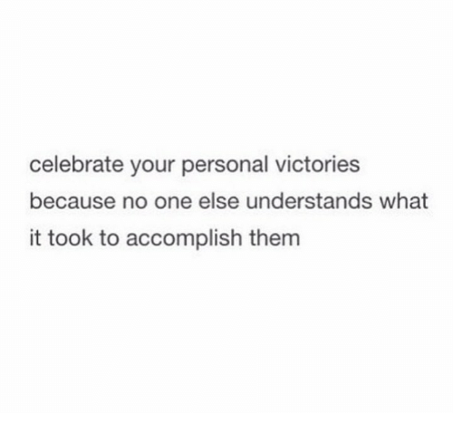 Personal, One, and Them: celebrate your personal victories  because no one else understands what  it took to accomplish them