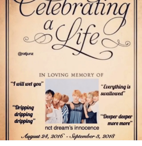 """Innocence: Celebrathn  @ratjunz  IN LOVING MEMORY OF  """"1 will wet you""""  """"Everything ia  swallowed  """"Dripping  dripping  dripping""""  """"Deeper deeper  more more""""  nct dream's innocence  August 4, 9016-Jeptember 8, 018"""