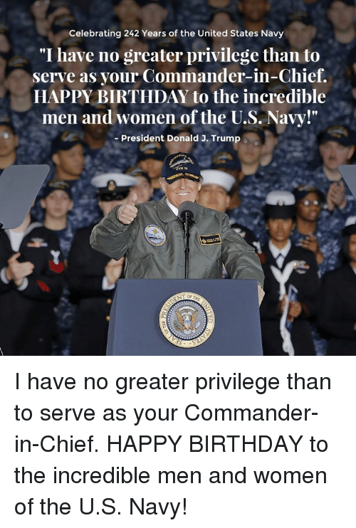 "Birthday, Happy Birthday, and Happy: Celebrating 242 Years of the United States Navy  ""I have no greater privilege than to  serve as your Commander-in-Chief.  HAPPY BIRTHDAY to the incredible  men and women of the U.S. Navy!""  Fl  - President Donald J. Trump I have no greater privilege than to serve as your Commander-in-Chief. HAPPY BIRTHDAY to the incredible men and women of the U.S. Navy!"