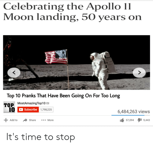 Reddit, Apollo, and Moon: Celebrating the Apollo 11  Moon landing, 50 years on  7  Top 10 Pranks That Have Been Going On For Too Long  TOP MostAmazingTop10  10  6,484,263 views  Subscribe 1,798,225  9,443  57,094  More  Share  Add to  + It's time to stop