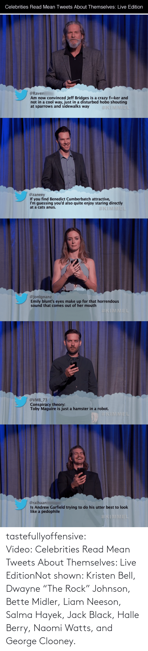 "mean tweets: Celebrities Read Mean Tweets About Themselves: Live Edition  @Raven  Am now convinced Jeff Bridges is a crazy fa*ker and  not in a cool way, just in a disturbed hobo shouting  at sparrows and sidewalks way  #KIMMEL   @zaneey  If you find Benedict Cumberbatch attractive,  I'm guessing you'd also quite enjoy staring directly  at a cats anus.  #KIMMEL   @Jonlgnanz  Emily blunt's eyes make up for that horrendous  sound that comes out of her mouth  #KIMMEL   @VMB_73  Conspiracy theory:  Toby Maguire is just a hamster in a robot.  KIMMEL   @raihaan  Is Andrew Garfield trying to do his utter best to look  like a pedophile  tastefullyoffensive:  Video: Celebrities Read Mean Tweets About Themselves: Live EditionNot shown: Kristen Bell, Dwayne ""The Rock"" Johnson, Bette Midler, Liam Neeson, Salma Hayek, Jack Black, Halle Berry, Naomi Watts, and George Clooney."