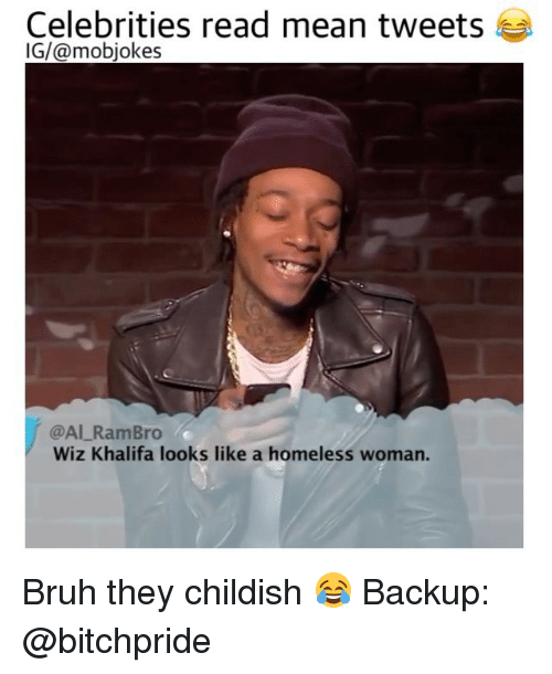 mean tweets: Celebrities read mean tweets  IG/@mobjokes  @Al Ram Bro  Wiz Khalifa looks like a homeless woman. Bruh they childish 😂 Backup: @bitchpride
