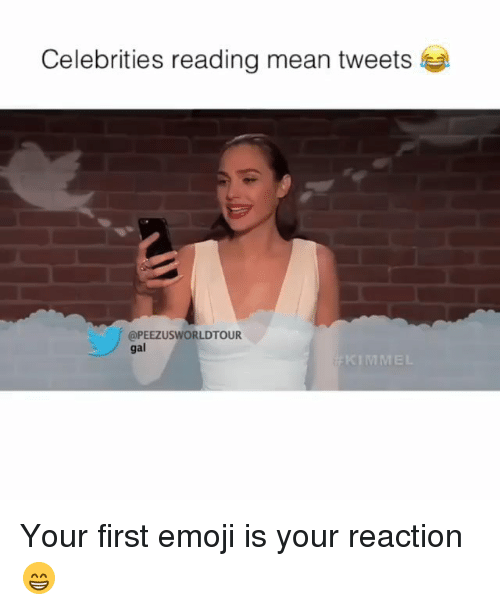 mean tweets: Celebrities reading mean tweets  @PEEZUSWORLDTOUR  gal Your first emoji is your reaction😁