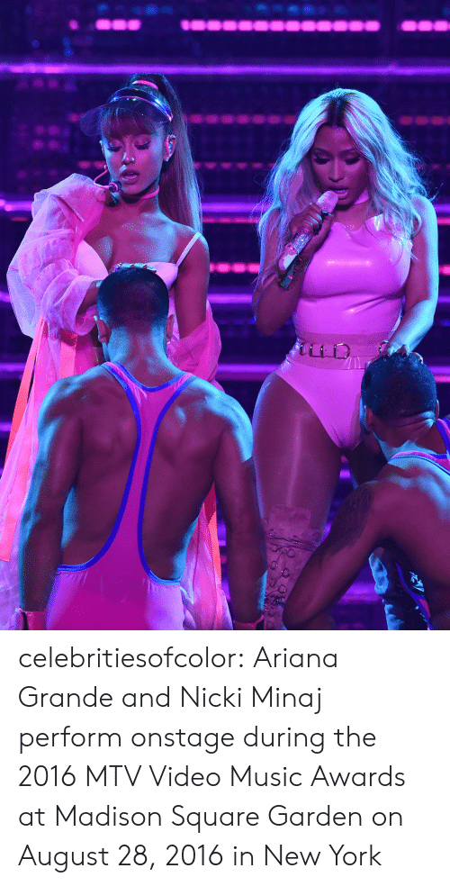 Performative: celebritiesofcolor:  Ariana Grande and Nicki Minaj perform onstage during the 2016 MTV Video Music Awards at Madison Square Garden on August 28, 2016 in New York