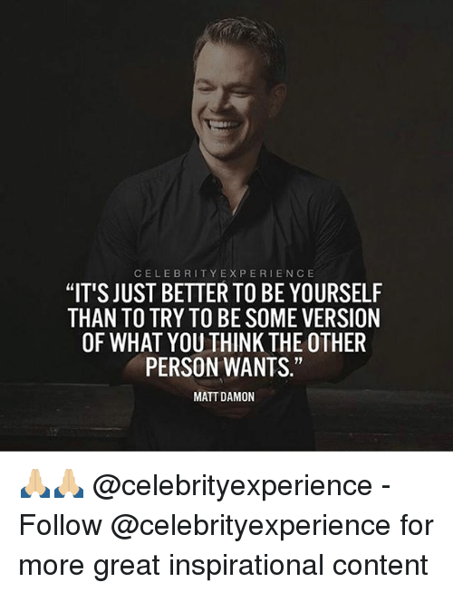 "Matt Damon, Memes, and 🤖: CELEBRITY EXPERIENCE  ""IT'S JUST BETTER TO BE YOURSELF  THAN TO TRY TO BESOME VERSION  OF WHAT YOU THINK THE OTHER  PERSON WANTS.""  MATT DAMON 🙏🏼🙏🏼 @celebrityexperience - Follow @celebrityexperience for more great inspirational content"
