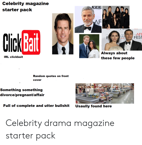 Front Cover: Celebrity magazine  starter pack  TC  ELAS  AF  Audi  AFI  FEST  Click Bait  CO  Audi  Always about  these few people  IRL clickbait  Random quotes on front  Cover  Something something  divorce/pregnant/affair  Full of complete and utter bullshit  Usaully found here Celebrity drama magazine starter pack