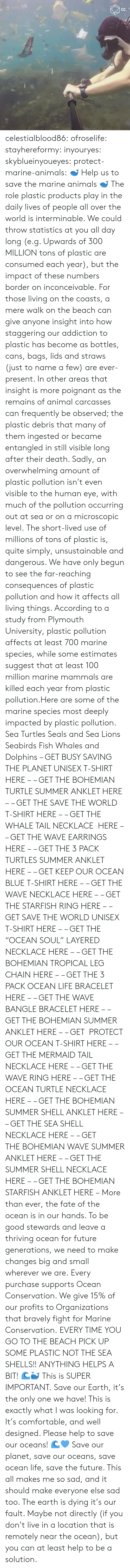 "Sea Shells: celestialblood86:  ofroselife: stayhereformy:  inyouryes:  skyblueinyoueyes:  protect-marine-animals:  🐋 Help us to save the marine animals 🐋 The role plastic products play in the daily lives of people all over the world is interminable. We could throw statistics at you all day long (e.g. Upwards of 300 MILLION tons of plastic are consumed each year), but the impact of these numbers border on inconceivable. For those living on the coasts, a mere walk on the beach can give anyone insight into how staggering our addiction to plastic has become as bottles, cans, bags, lids and straws (just to name a few) are ever-present. In other areas that insight is more poignant as the remains of animal carcasses can frequently be observed; the plastic debris that many of them ingested or became entangled in still visible long after their death. Sadly, an overwhelming amount of plastic pollution isn't even visible to the human eye, with much of the pollution occurring out at sea or on a microscopic level. The short-lived use of millions of tons of plastic is, quite simply, unsustainable and dangerous. We have only begun to see the far-reaching consequences of plastic pollution and how it affects all living things. According to a study from Plymouth University, plastic pollution affects at least 700 marine species, while some estimates suggest that at least 100 million marine mammals are killed each year from plastic pollution.Here are some of the marine species most deeply impacted by plastic pollution. Sea Turtles Seals and Sea Lions Seabirds Fish Whales and Dolphins – GET BUSY SAVING THE PLANET UNISEX T-SHIRT HERE – – GET THE BOHEMIAN TURTLE SUMMER ANKLET HERE – – GET THE SAVE THE WORLD T-SHIRT HERE – – GET THE WHALE TAIL NECKLACE  HERE – – GET THE WAVE EARRINGS HERE – – GET THE 3 PACK TURTLES SUMMER ANKLET HERE – – GET KEEP OUR OCEAN BLUE T-SHIRT HERE – – GET THE WAVE NECKLACE HERE – – GET THE STARFISH RING HERE – – GET SAVE THE WORLD UNISEX T-SHIRT HERE – – GET THE ""OCEAN SOUL"" LAYERED NECKLACE HERE – – GET THE BOHEMIAN TROPICAL LEG CHAIN HERE – – GET THE 3 PACK OCEAN LIFE BRACELET HERE – – GET THE WAVE BANGLE BRACELET HERE – – GET THE BOHEMIAN SUMMER ANKLET HERE – – GET  PROTECT OUR OCEAN T-SHIRT HERE – – GET THE MERMAID TAIL NECKLACE HERE – – GET THE WAVE RING HERE – – GET THE OCEAN TURTLE NECKLACE HERE – – GET THE BOHEMIAN SUMMER SHELL ANKLET HERE – – GET THE SEA SHELL NECKLACE HERE – – GET THE BOHEMIAN WAVE SUMMER ANKLET HERE – – GET THE SUMMER SHELL NECKLACE HERE – – GET THE BOHEMIAN STARFISH ANKLET HERE – More than ever, the fate of the ocean is in our hands. To be good stewards and leave a thriving ocean for future generations, we need to make changes big and small wherever we are. Every purchase supports Ocean Conservation. We give 15% of our profits to Organizations that bravely fight for Marine Conservation.  EVERY TIME YOU GO TO THE BEACH PICK UP SOME PLASTIC NOT THE SEA SHELLS!! ANYTHING HELPS A BIT! 🌊🐳  This is SUPER IMPORTANT.  Save our Earth, it's the only one we have!  This is exactly what I was looking for. It's comfortable, and well designed. Please help to save our oceans! 🌊💙  Save our planet, save our oceans, save ocean life, save the future. This all makes me so sad, and it should make everyone else sad too. The earth is dying it's our fault. Maybe not directly (if you don't live in a location that is remotely near the ocean), but you can at least help to be a solution."