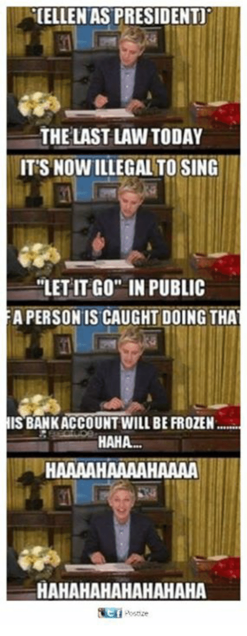 "Frozen, Memes, and Let It Go: CELLENAS PRESIDENT  THE LAST LAW TODAY  IT'S NOWILLEGAL TO SING  ""LET IT GO IN PUBLIC  A PERSON IS CAUGHT DOING THA  ISBANKACCOUNT WILL BE FROZEN  HAHA.  HAAAAHAAAAHAAAA  HAHAHAHAHAHAHAHA"