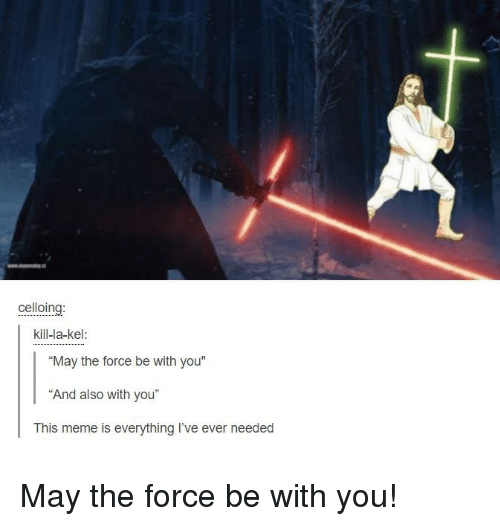 """Dank Christian: celloing  kill-la-kel:  """"May the force be with you""""  """"And also with you""""  This meme is everything I've ever needed May the force be with you!"""